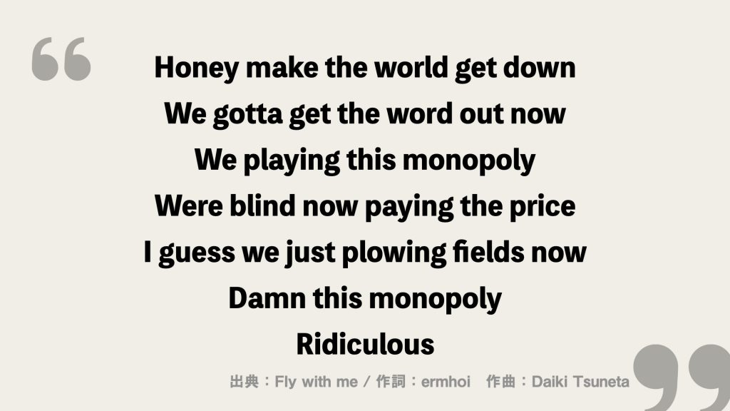 Honey make the world get down We gotta get the word out now We playing this monopoly Were blind now paying the price I guess we just plowing fields now Damn this monopoly Ridiculous