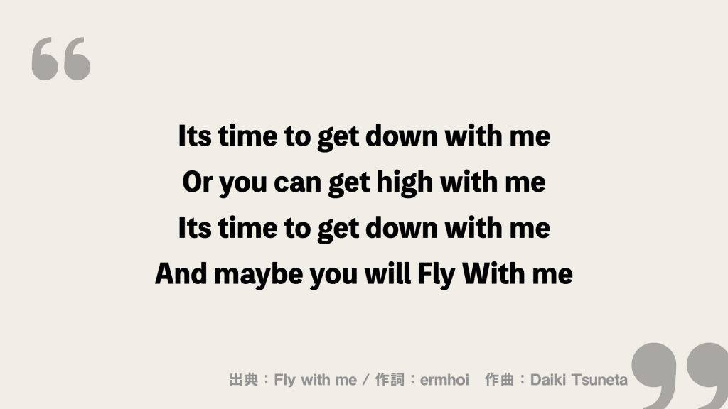 Its time to get down with me Or you can get high with me Its time to get down with me And maybe you will Fly With me