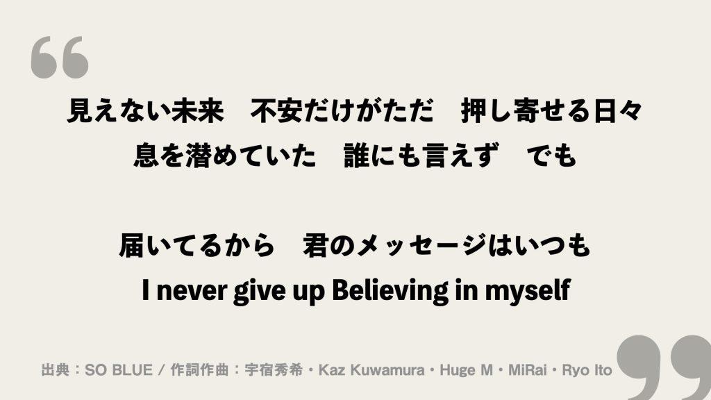 見えない未来 不安だけがただ 押し寄せる日々 息を潜めていた 誰にも言えず でも  届いてるから 君のメッセージはいつも I never give up Believing in myself