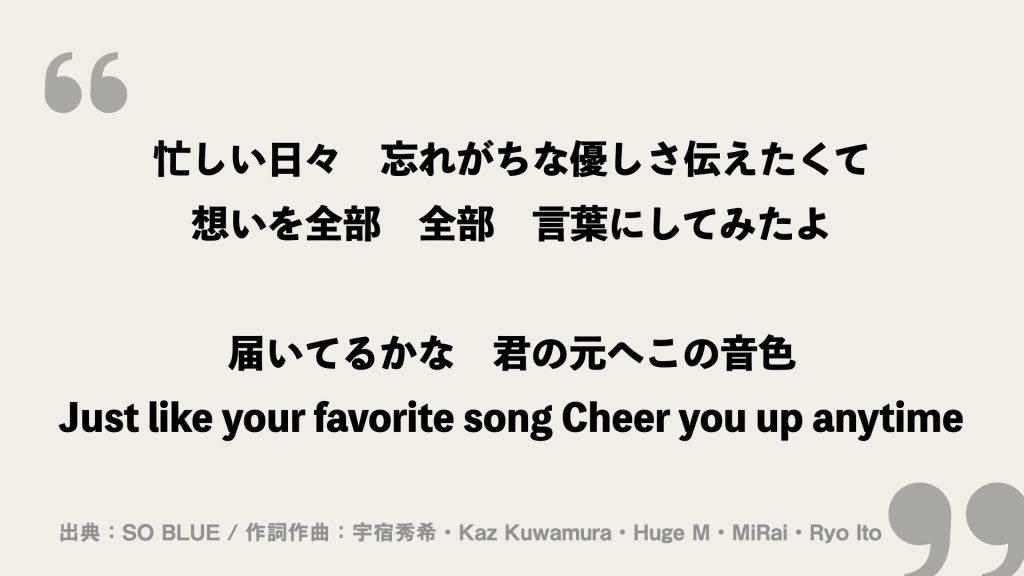 忙しい日々 忘れがちな優しさ伝えたくて 想いを全部 全部 言葉にしてみたよ  届いてるかな 君の元へこの音色 Just like your favorite song Cheer you up anytime
