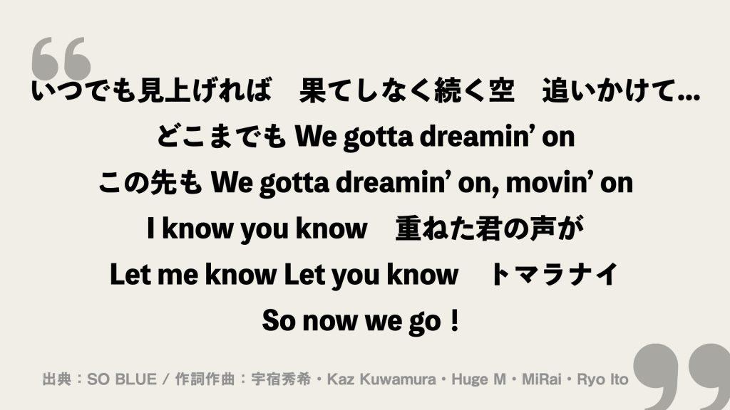 いつでも見上げれば 果てしなく続く空 追いかけて... どこまでも We gotta dreamin' on この先も We gotta dreamin' on, movin' on I know you know 重ねた君の声が Let me know Let you know トマラナイ So now we go!