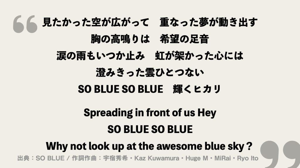 見たかった空が広がって 重なった夢が動き出す 胸の高鳴りは 希望の足音 涙の雨もいつか止み 虹が架かった心には 澄みきった雲ひとつない SO BLUE SO BLUE 輝くヒカリ  Spreading in front of us Hey SO BLUE SO BLUE Why not look up at the awesome blue sky?