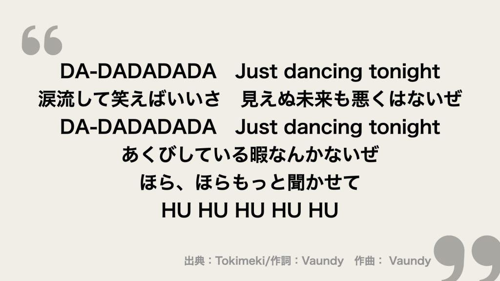 DA-DADADADA Just dancing tonight 涙流して笑えばいいさ 見えぬ未来も 悪くはないぜ DA-DADADADA Just dancing tonight あくびしている暇なんかないぜ ほら、ほらもっと聞かせて HU HU HU HU HU