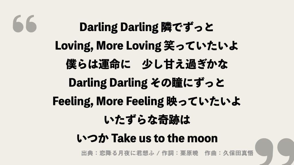 Darling Darling 隣でずっと Loving, More Loving 笑っていたいよ 僕らは運命に 少し甘え過ぎかな Darling Darling その瞳にずっと Feeling, More Feeling 映っていたいよ いたずらな奇跡は いつか Take us to the moon