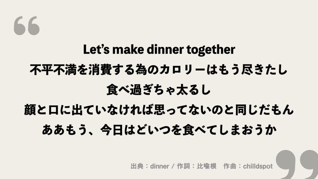 Let's make dinner together 不平不満を消費する為のカロリーはもう尽きたし 食べ過ぎちゃ太るし 顔と口に出ていなければ思ってないのと同じだもん ああもう、今日はどいつを食べてしまおうか