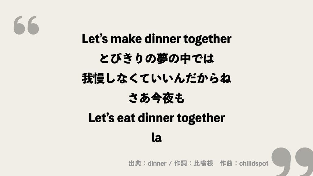 Let's make dinner together とびきりの夢の中では 我慢しなくていいんだからね さあ今夜も Let's eat dinner together la