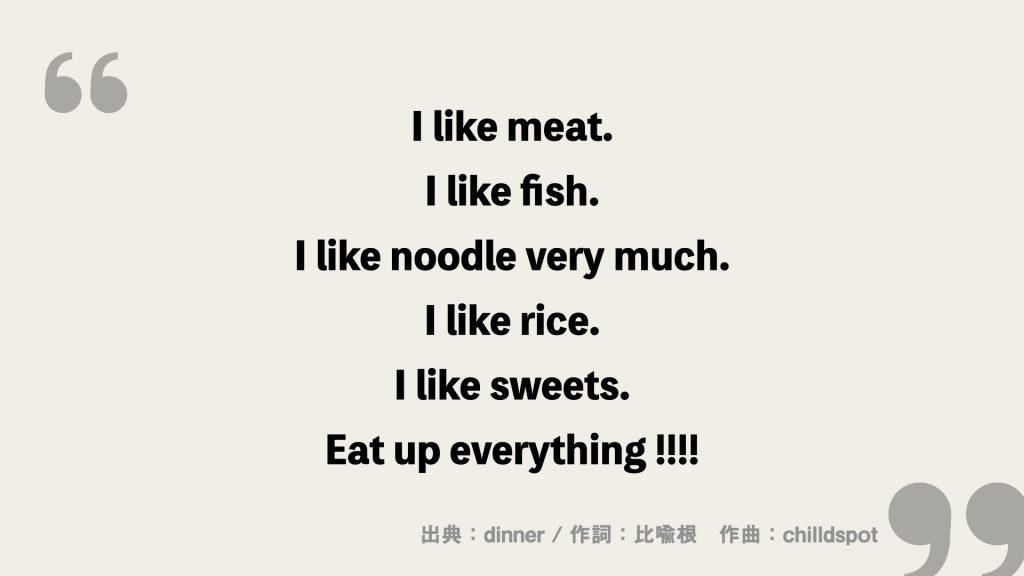 I like meat. I like fish. I like noodle very much. I like rice. I like sweets. Eat up everything !!!!