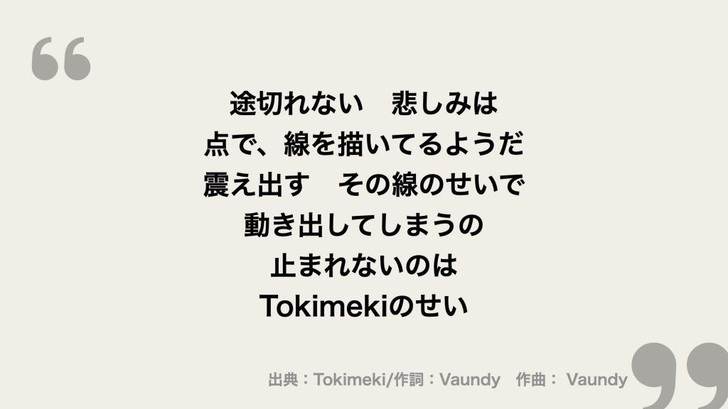 途切れない 悲しみは 点で、線を描いてるようだ 震え出す その線のせいで 動き出してしまうの 止まれないのは  Tokimekiのせい