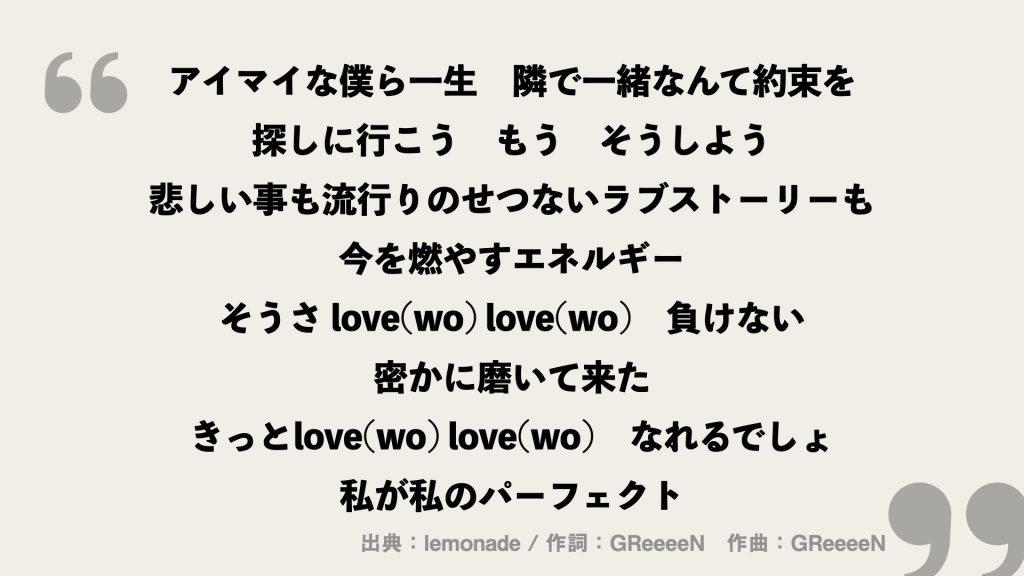 アイマイな僕ら一生 隣で一緒なんて約束を 探しに行こう もう そうしよう 悲しい事も流行りのせつないラブストーリーも 今を燃やすエネルギー そうさ love(wo) love(wo) 負けない 密かに磨いて来た きっとlove(wo) love(wo) なれるでしょ 私が私のパーフェクト