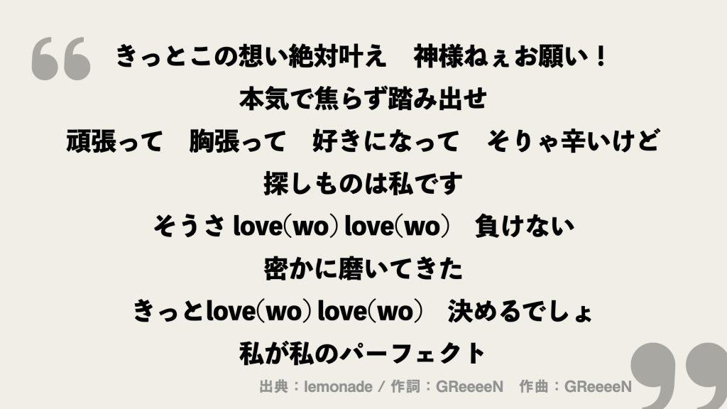 きっとこの想い絶対叶え 神様ねぇお願い! 本気で焦らず踏み出せ 頑張って 胸張って 好きになって そりゃ辛いけど 探しものは私です そうさ love(wo) love(wo) 負けない 密かに磨いてきた きっとlove(wo) love(wo) 決めるでしょ 私が私のパーフェクト